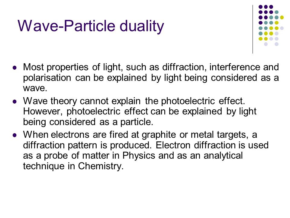 Wave-Particle duality Most properties of light, such as diffraction, interference and polarisation can be explained by light being considered as a wav