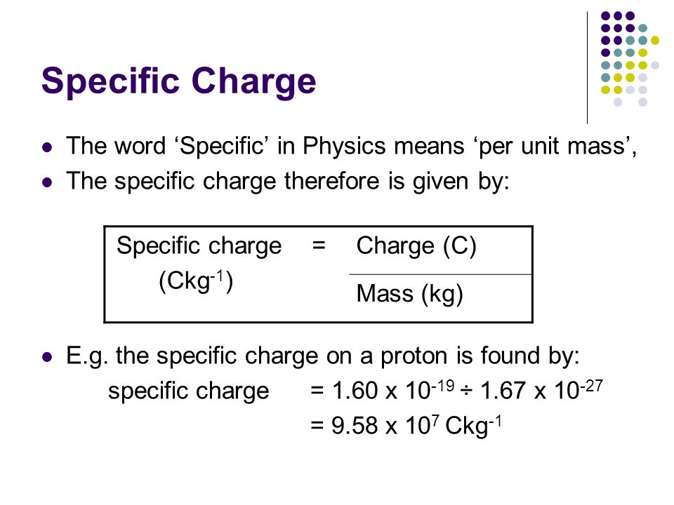 Specific Charge The word Specific in Physics means per unit mass, The specific charge therefore is given by: E.g. the specific charge on a proton is f