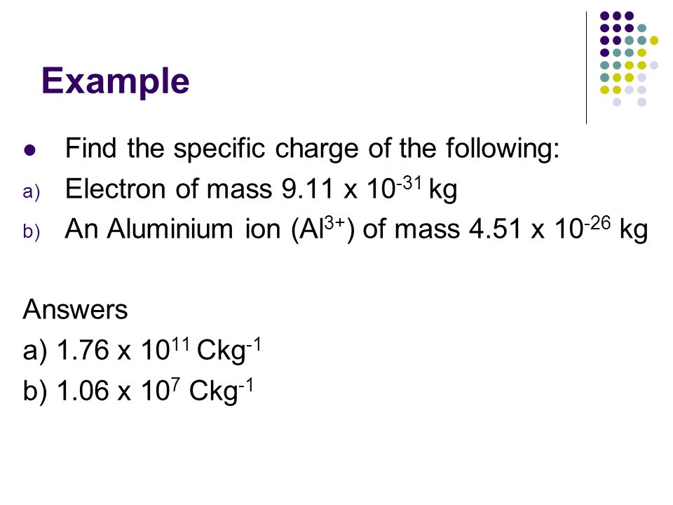 Example Find the specific charge of the following: a) Electron of mass 9.11 x 10 -31 kg b) An Aluminium ion (Al 3+ ) of mass 4.51 x 10 -26 kg Answers