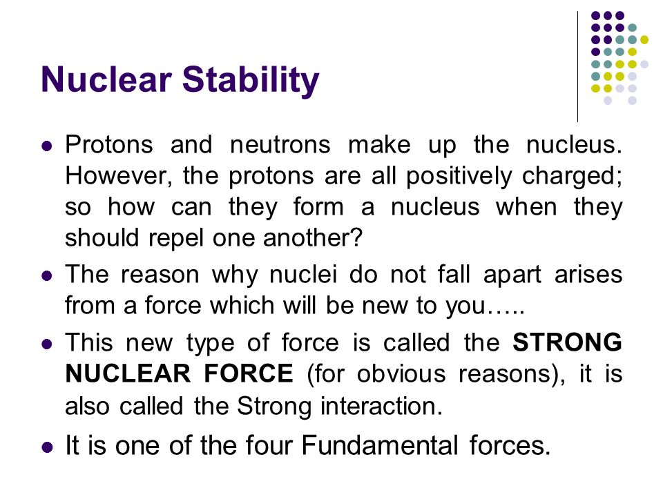 Nuclear Stability Protons and neutrons make up the nucleus. However, the protons are all positively charged; so how can they form a nucleus when they