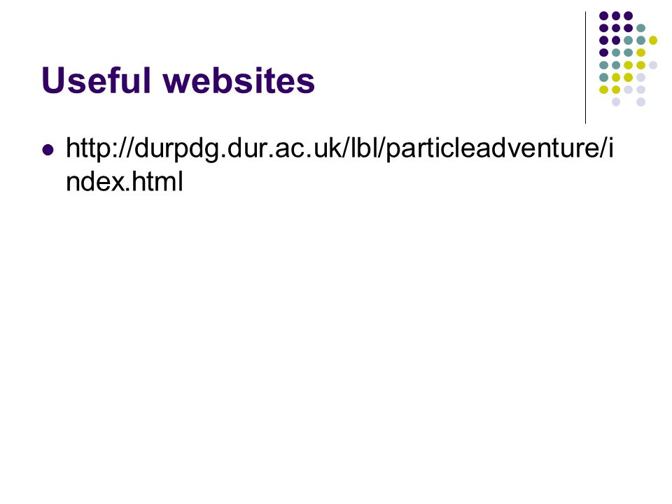 Useful websites http://durpdg.dur.ac.uk/lbl/particleadventure/i ndex.html