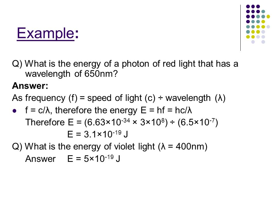 Example: Q) What is the energy of a photon of red light that has a wavelength of 650nm? Answer: As frequency (f) = speed of light (c) ÷ wavelength (λ)