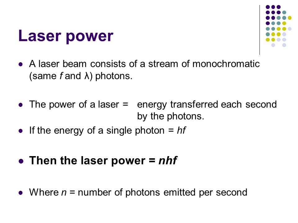 Laser power A laser beam consists of a stream of monochromatic (same f and λ) photons. The power of a laser = energy transferred each second by the ph