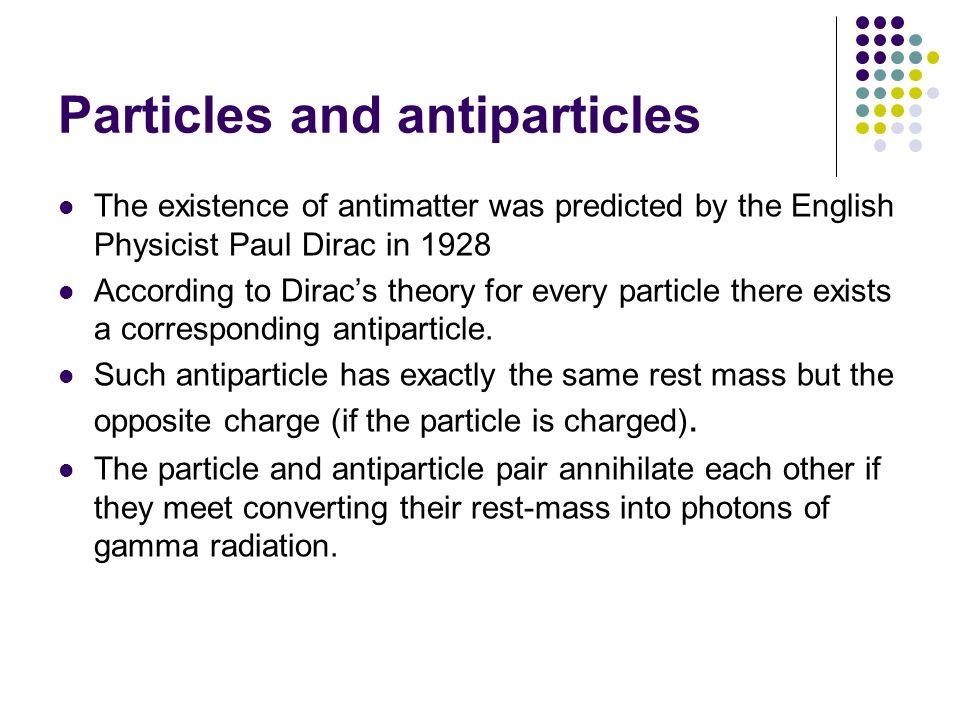 The existence of antimatter was predicted by the English Physicist Paul Dirac in 1928 According to Diracs theory for every particle there exists a cor
