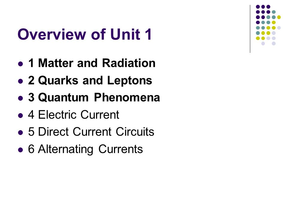Overview of Unit 1 1 Matter and Radiation 2 Quarks and Leptons 3 Quantum Phenomena 4 Electric Current 5 Direct Current Circuits 6 Alternating Currents