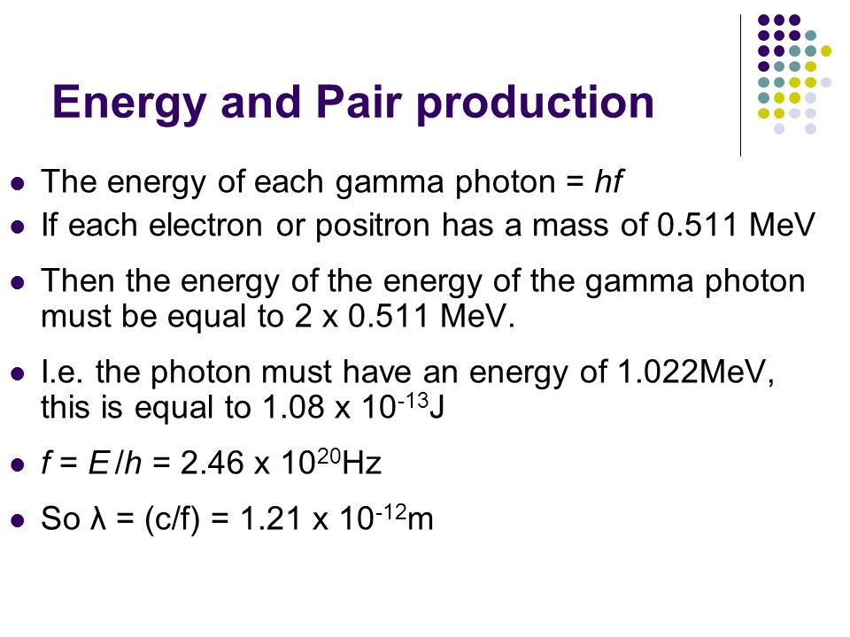 Energy and Pair production The energy of each gamma photon = hf If each electron or positron has a mass of 0.511 MeV Then the energy of the energy of