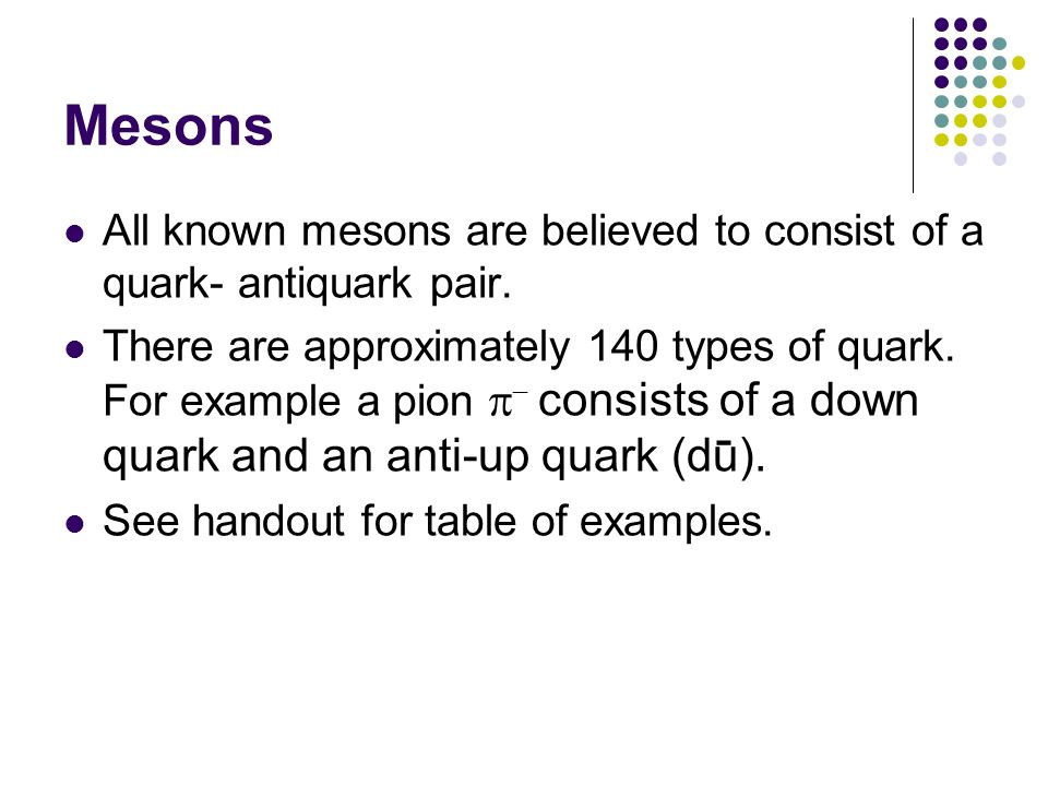 Mesons All known mesons are believed to consist of a quark- antiquark pair. There are approximately 140 types of quark. For example a pion consists of