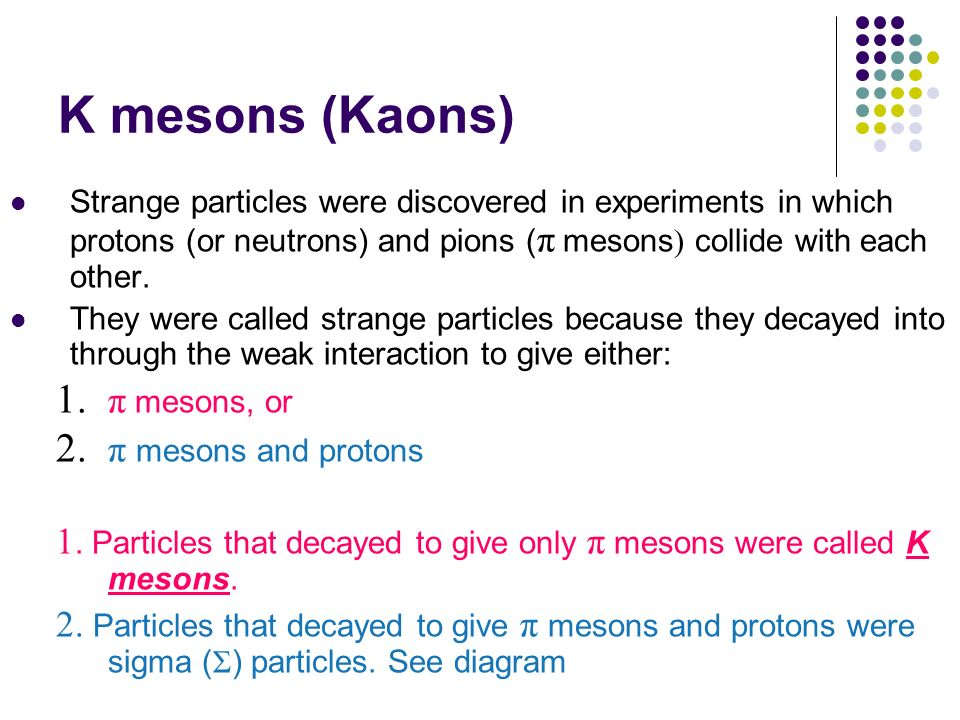 K mesons (Kaons) Strange particles were discovered in experiments in which protons (or neutrons) and pions ( π mesons ) collide with each other. They