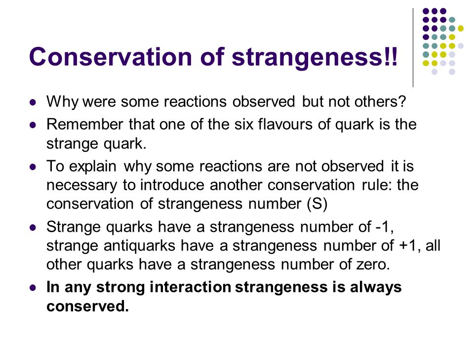 Conservation of strangeness!! Why were some reactions observed but not others? Remember that one of the six flavours of quark is the strange quark. To