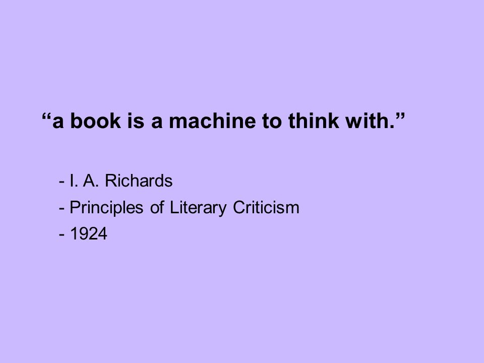 a book is a machine to think with. - I. A. Richards - Principles of Literary Criticism - 1924