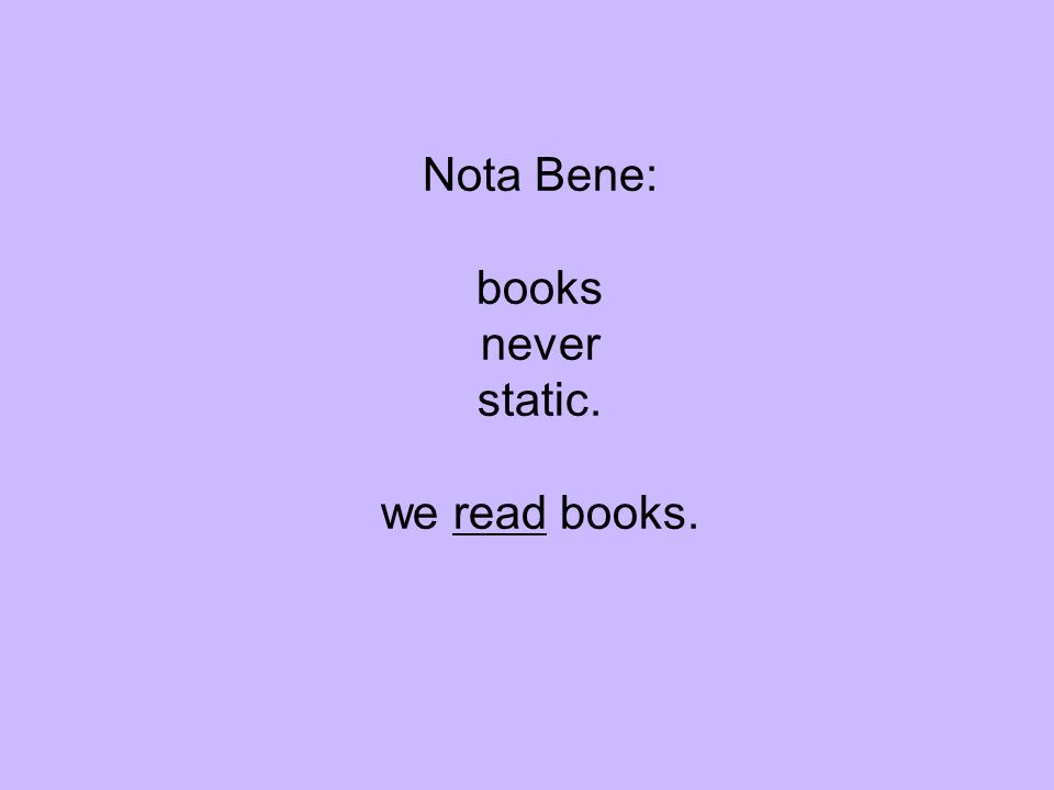 Nota Bene: books never static. we read books.