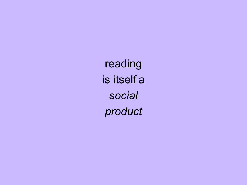 reading is itself a social product
