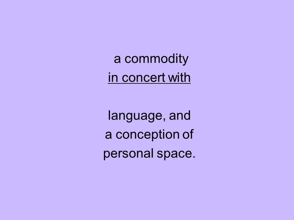a commodity in concert with language, and a conception of personal space.