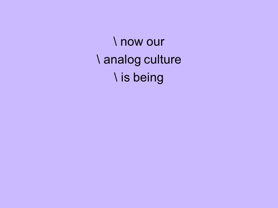 \ now our \ analog culture \ is being