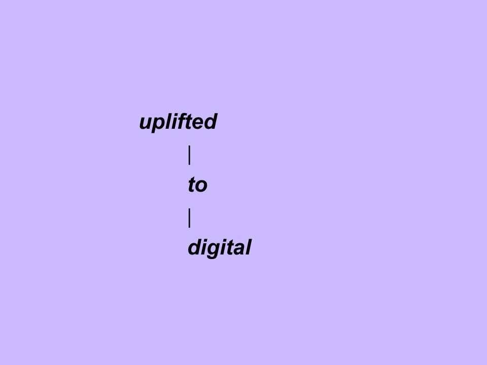 uplifted | to | digital