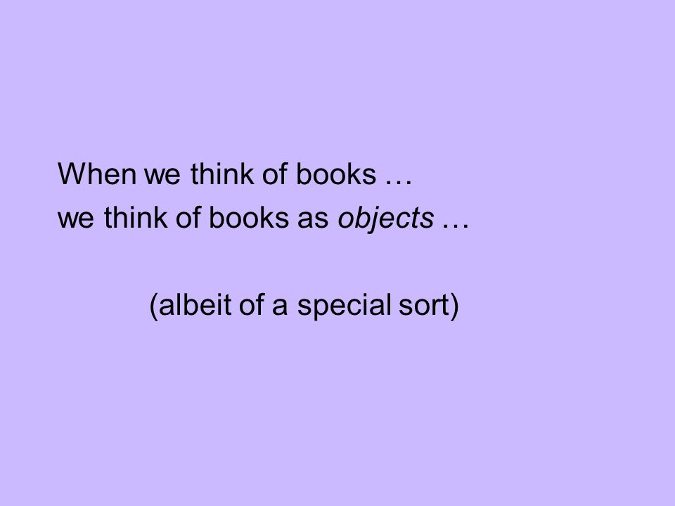 When we think of books … we think of books as objects … (albeit of a special sort)