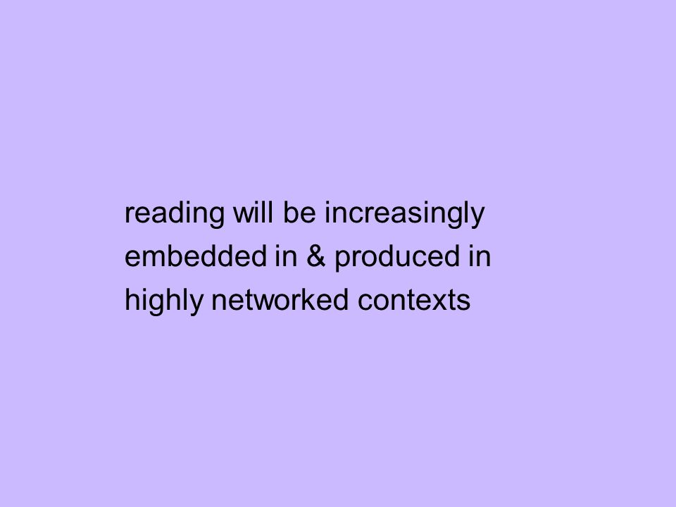 reading will be increasingly embedded in & produced in highly networked contexts