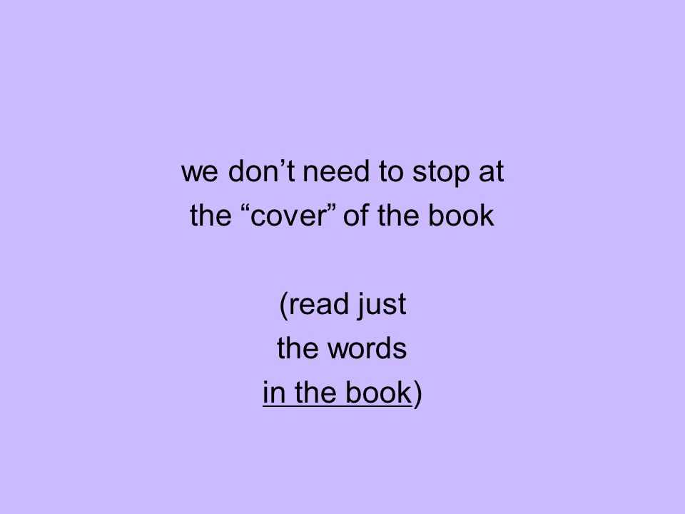 we dont need to stop at the cover of the book (read just the words in the book)