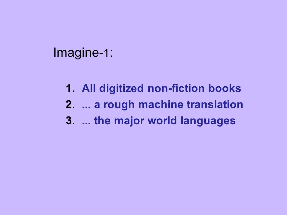 Imagine- 1 : 1.All digitized non-fiction books 2.... a rough machine translation 3.... the major world languages