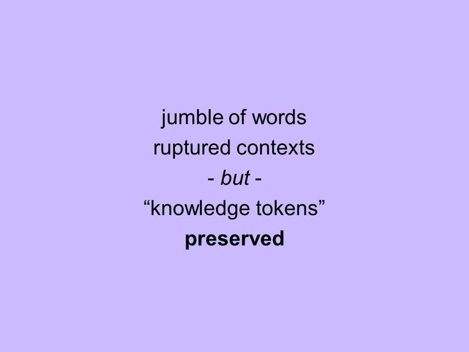jumble of words ruptured contexts - but - knowledge tokens preserved