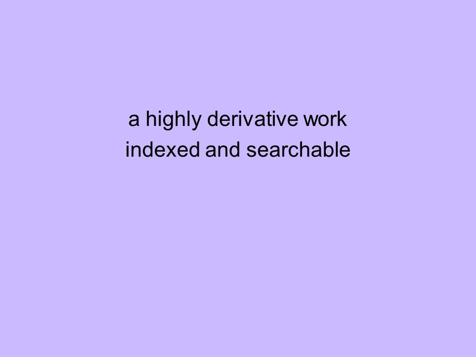 a highly derivative work indexed and searchable