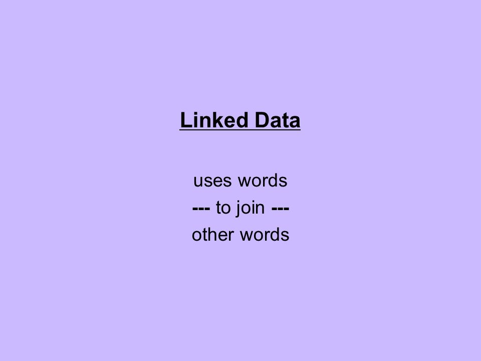 Linked Data uses words --- to join --- other words