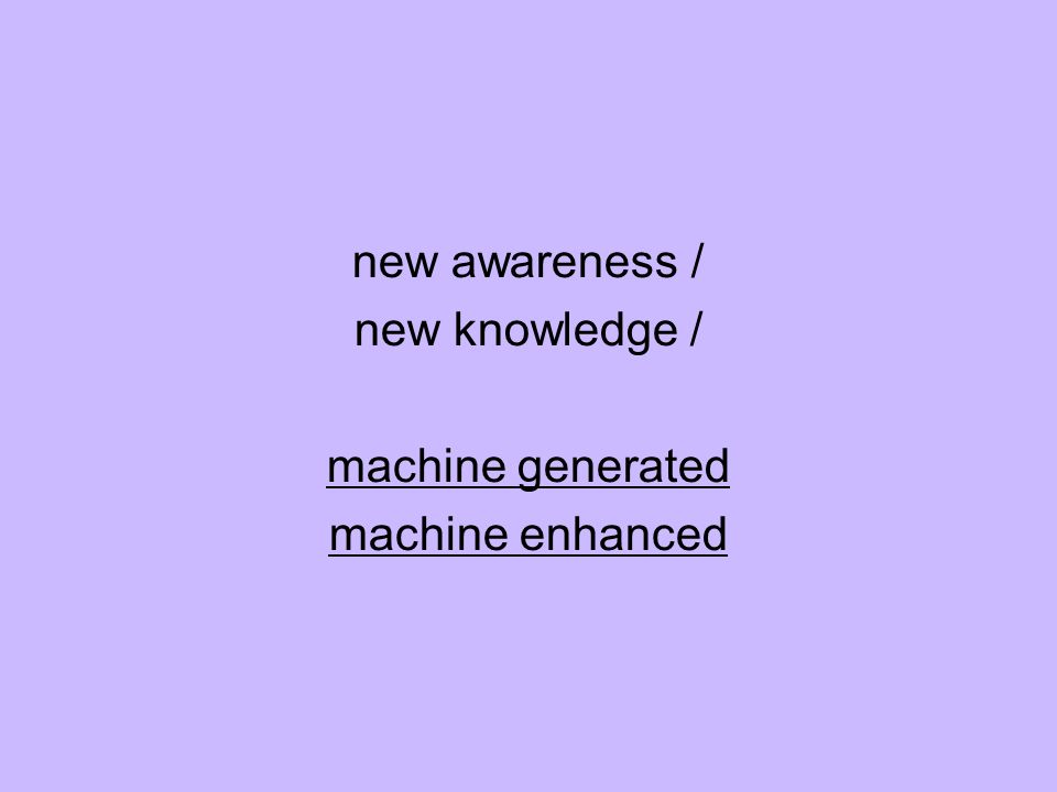 new awareness / new knowledge / machine generated machine enhanced