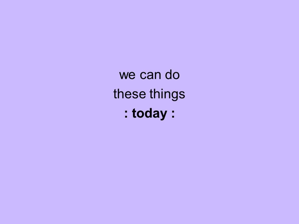 we can do these things : today :