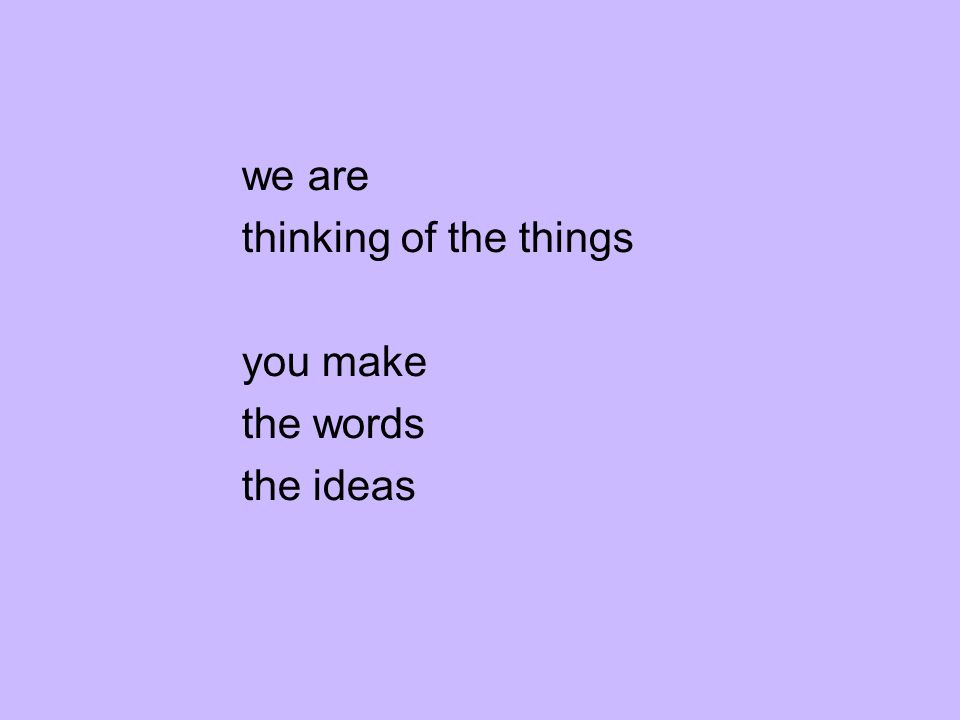 we are thinking of the things you make the words the ideas
