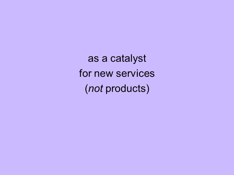 as a catalyst for new services (not products)