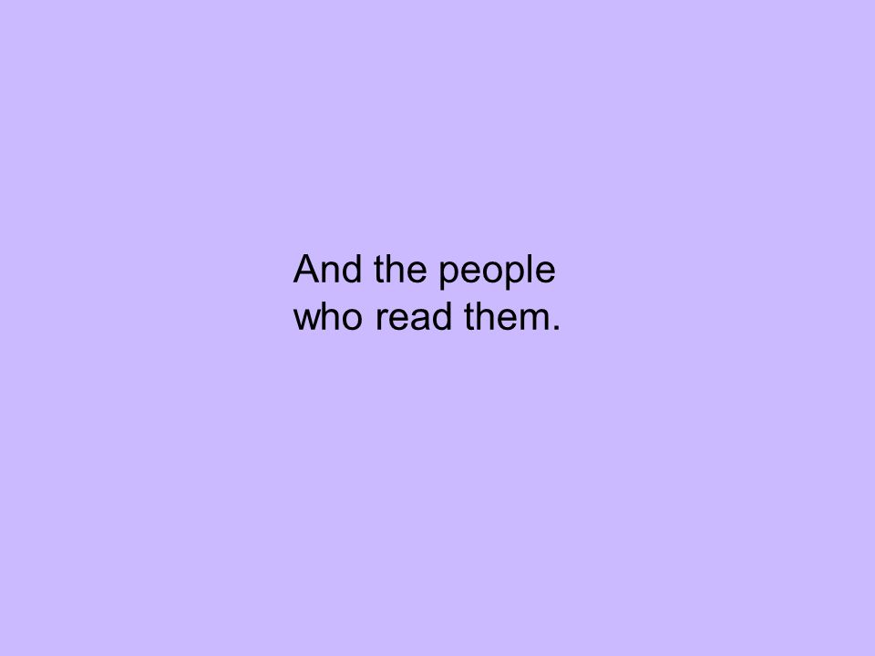 And the people who read them.