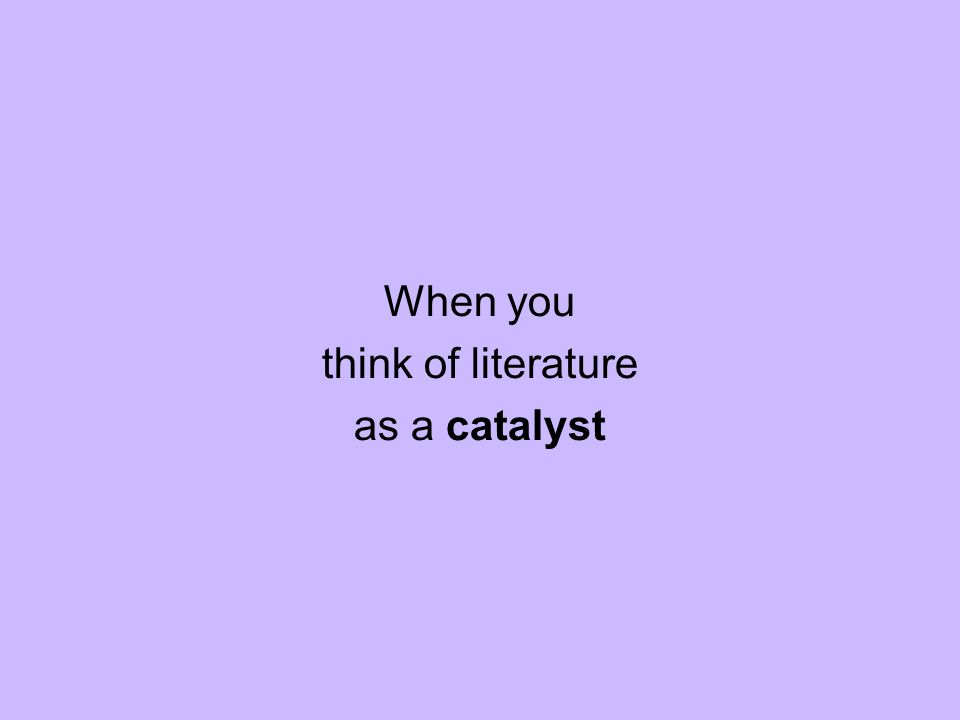 When you think of literature as a catalyst
