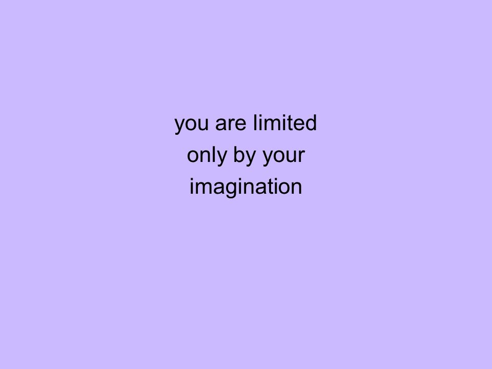 you are limited only by your imagination