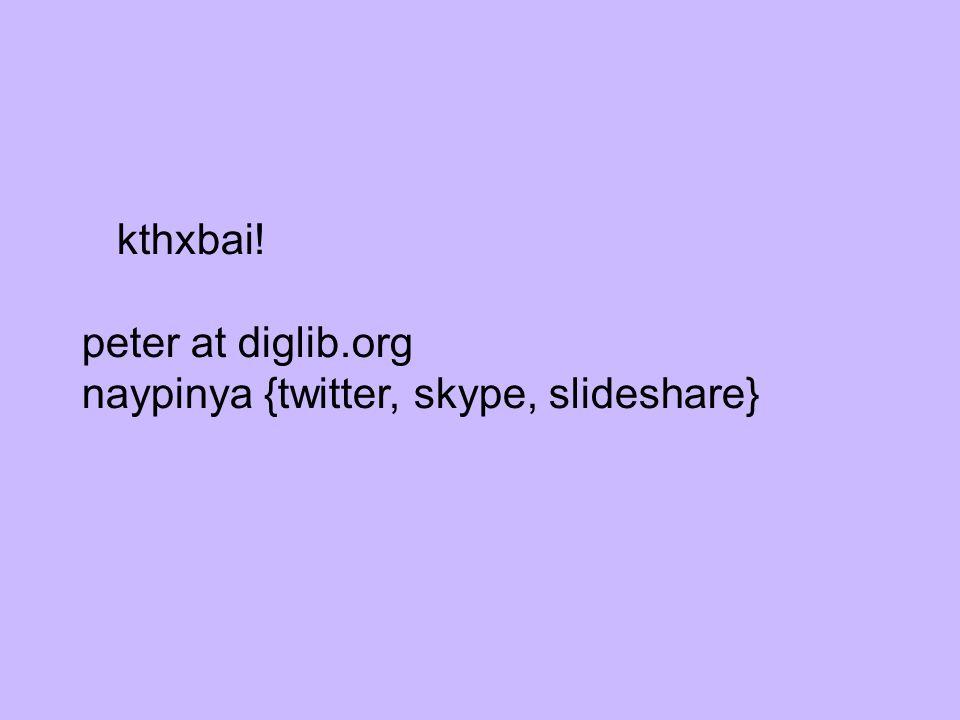 kthxbai! peter at diglib.org naypinya {twitter, skype, slideshare}