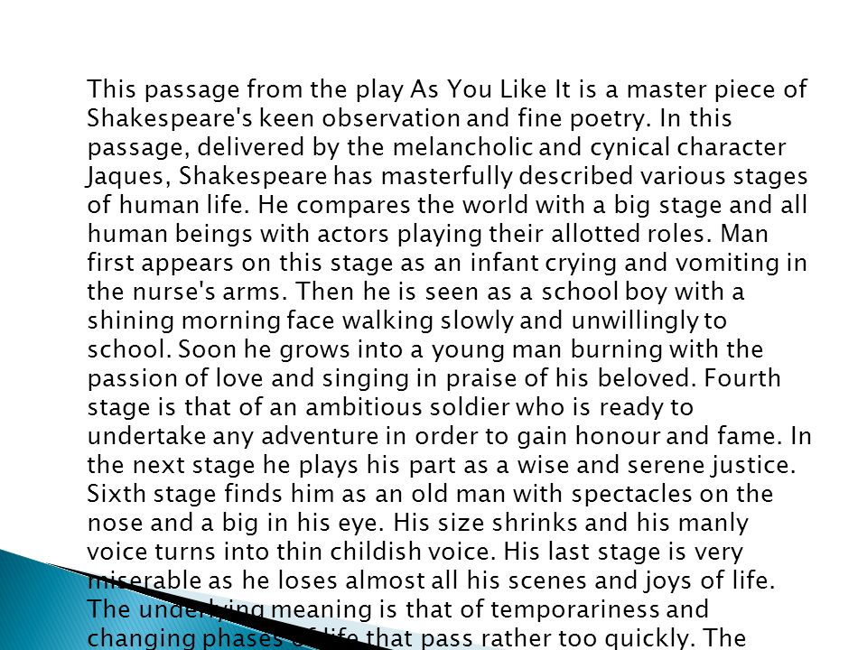 This passage from the play As You Like It is a master piece of Shakespeare's keen observation and fine poetry. In this passage, delivered by the melan