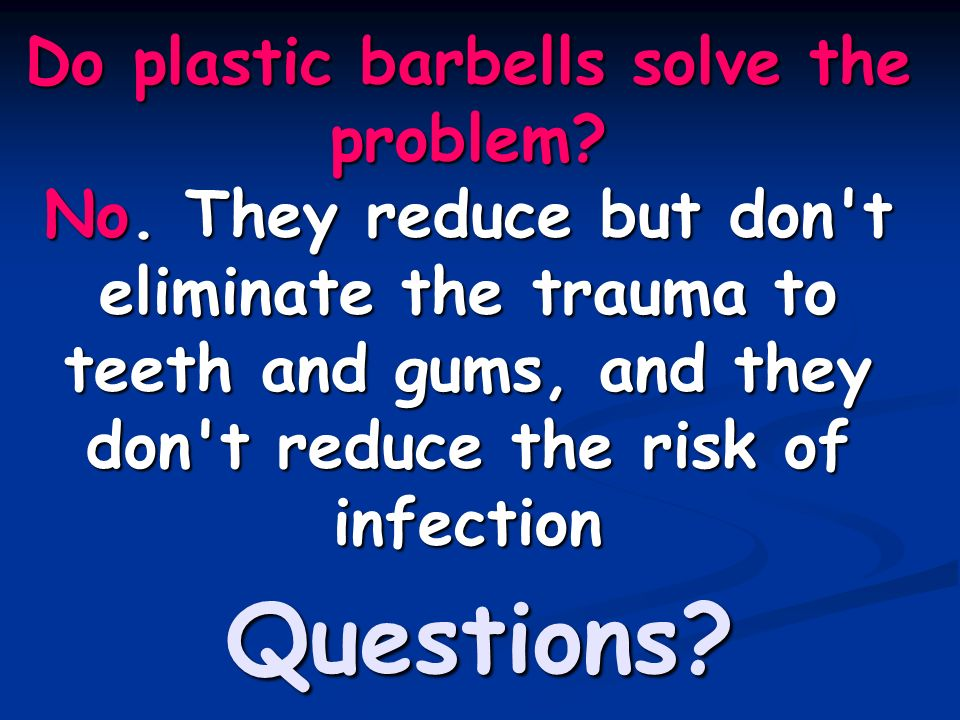 Do plastic barbells solve the problem? No. They reduce but don't eliminate the trauma to teeth and gums, and they don't reduce the risk of infection Q