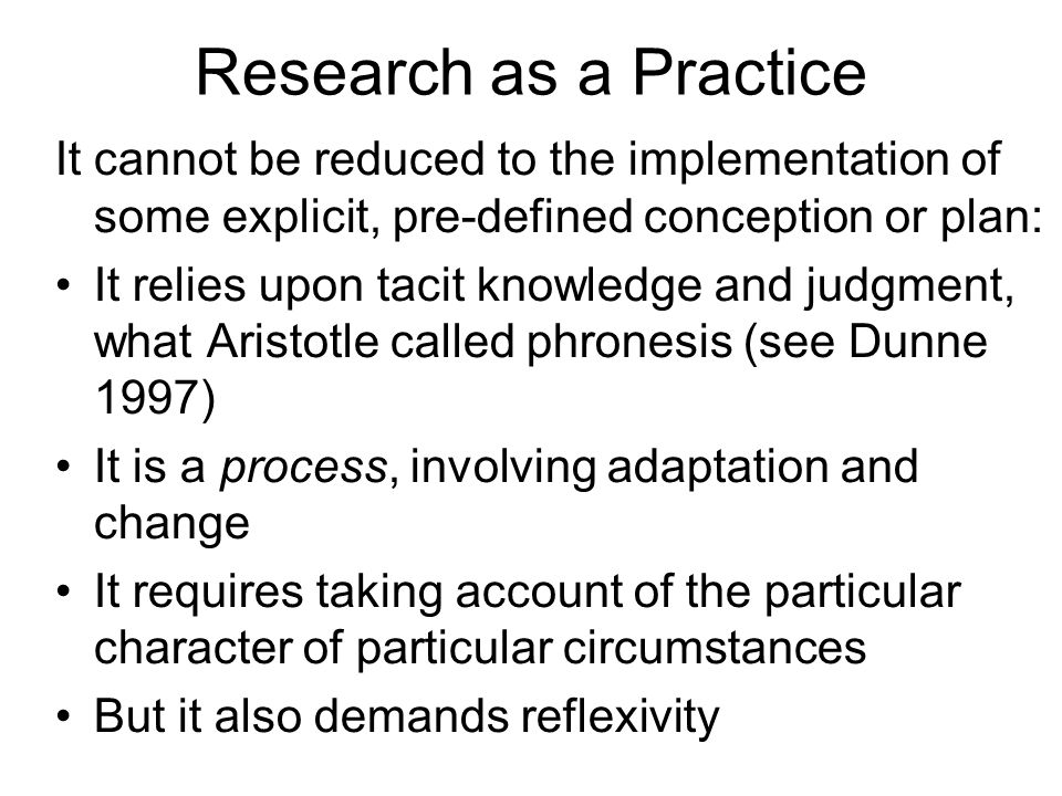 Research as a Practice It cannot be reduced to the implementation of some explicit, pre-defined conception or plan: It relies upon tacit knowledge and