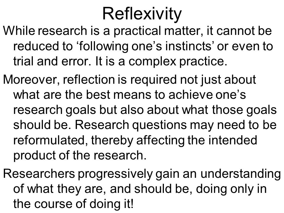 Reflexivity While research is a practical matter, it cannot be reduced to following ones instincts or even to trial and error. It is a complex practic