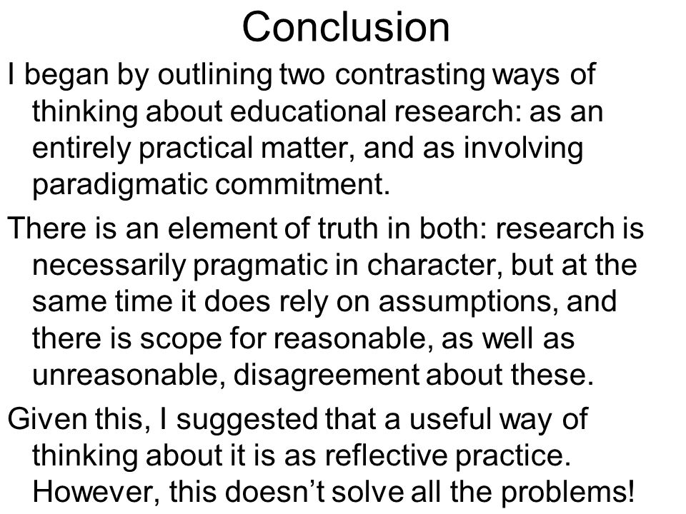 Conclusion I began by outlining two contrasting ways of thinking about educational research: as an entirely practical matter, and as involving paradig