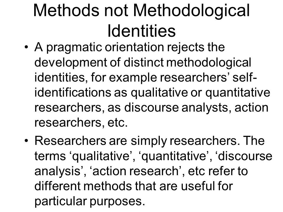 Methods not Methodological Identities A pragmatic orientation rejects the development of distinct methodological identities, for example researchers s