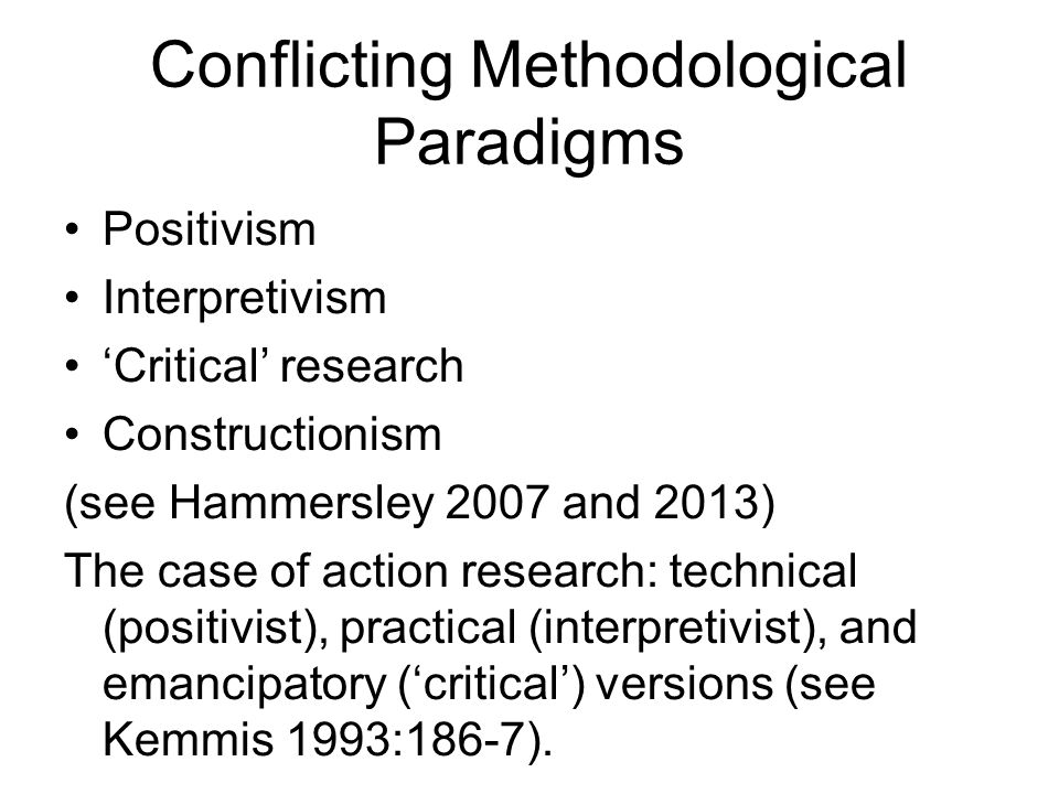 Conflicting Methodological Paradigms Positivism Interpretivism Critical research Constructionism (see Hammersley 2007 and 2013) The case of action res