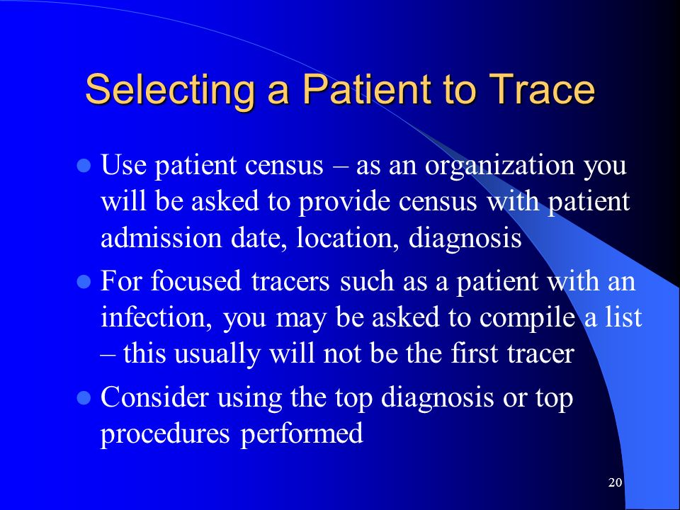 20 Selecting a Patient to Trace Use patient census – as an organization you will be asked to provide census with patient admission date, location, dia