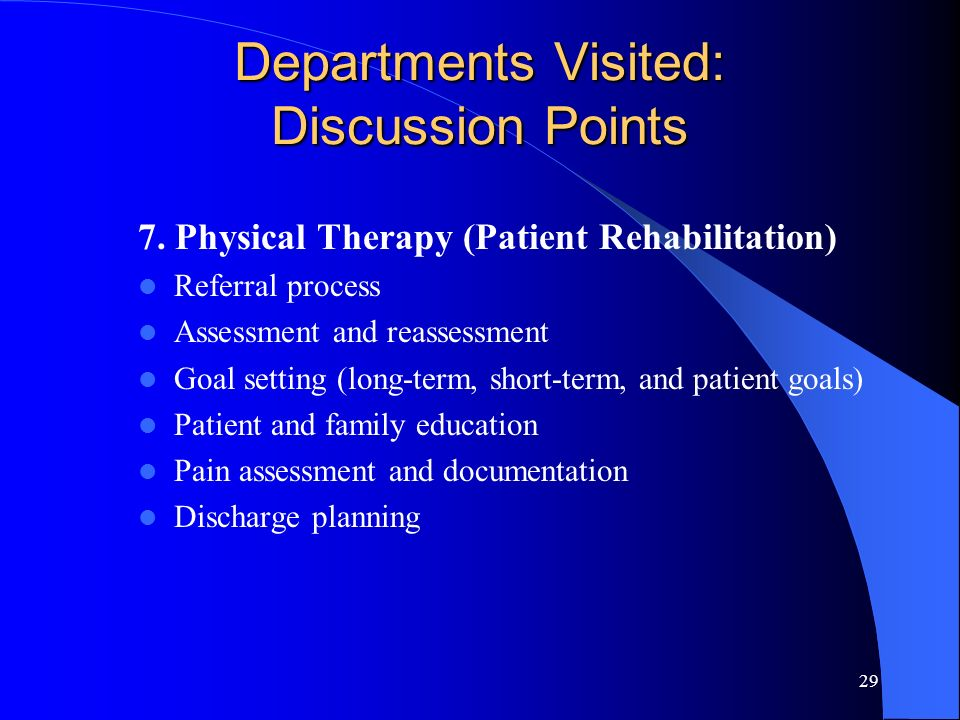 29 Departments Visited: Discussion Points 7. Physical Therapy (Patient Rehabilitation) Referral process Assessment and reassessment Goal setting (long