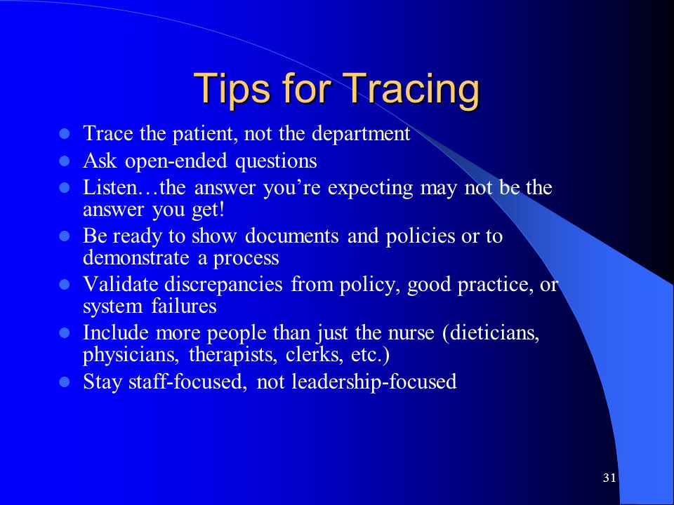 31 Tips for Tracing Trace the patient, not the department Ask open-ended questions Listen…the answer youre expecting may not be the answer you get! Be