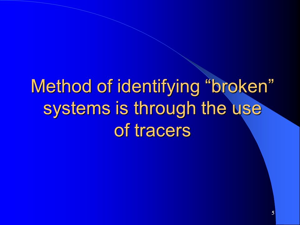 5 Method of identifying broken systems is through the use of tracers