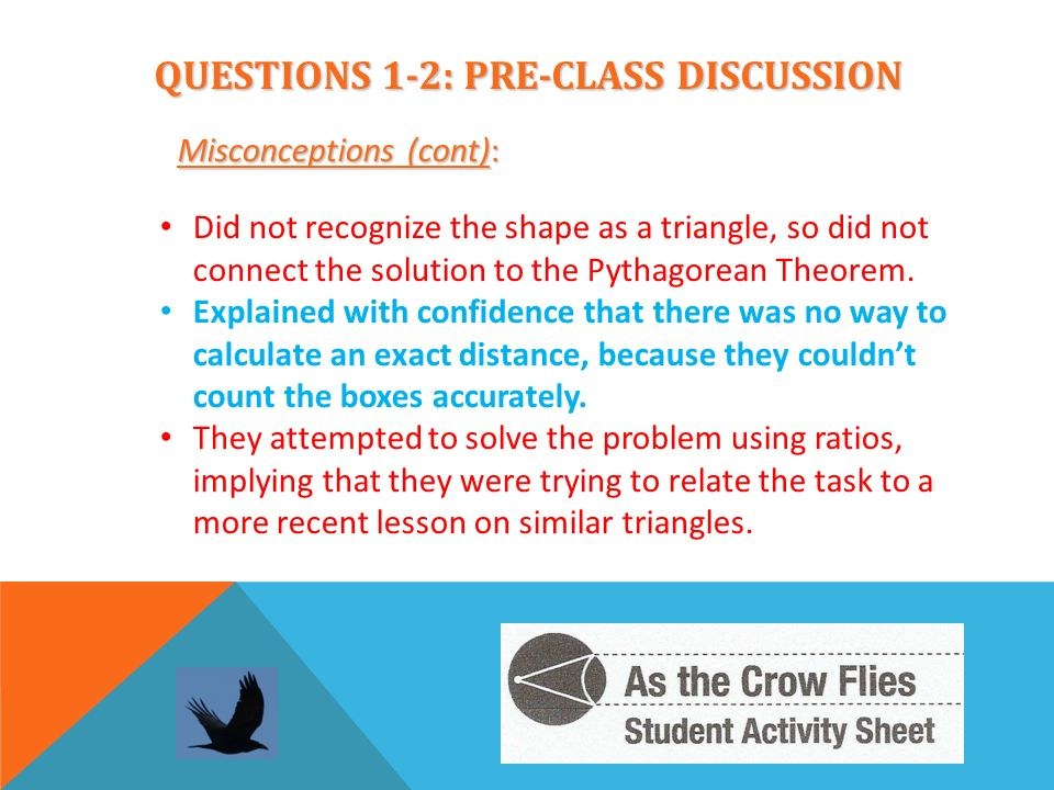QUESTIONS 1-2: PRE-CLASS DISCUSSION Misconceptions (cont): Did not recognize the shape as a triangle, so did not connect the solution to the Pythagore