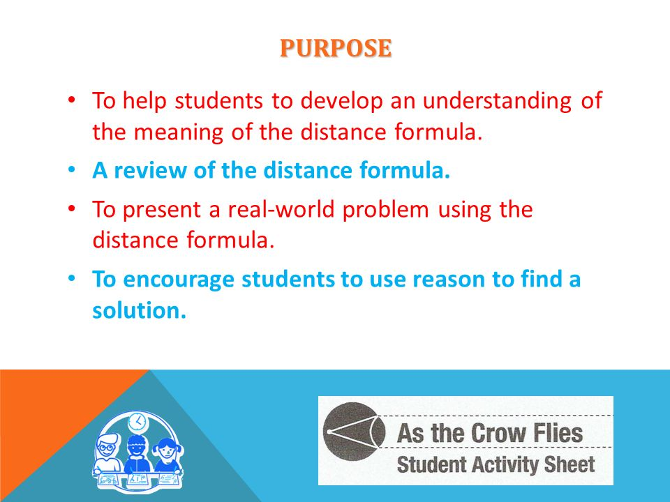 PURPOSE To help students to develop an understanding of the meaning of the distance formula. A review of the distance formula. To present a real-world