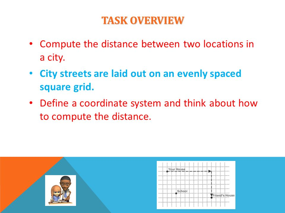 TASK OVERVIEW Compute the distance between two locations in a city. City streets are laid out on an evenly spaced square grid. Define a coordinate sys