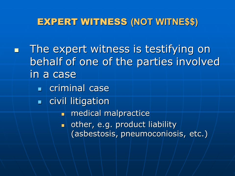 The expert witness is testifying on behalf of one of the parties involved in a case The expert witness is testifying on behalf of one of the parties involved in a case criminal case criminal case civil litigation civil litigation medical malpractice medical malpractice other, e.g.