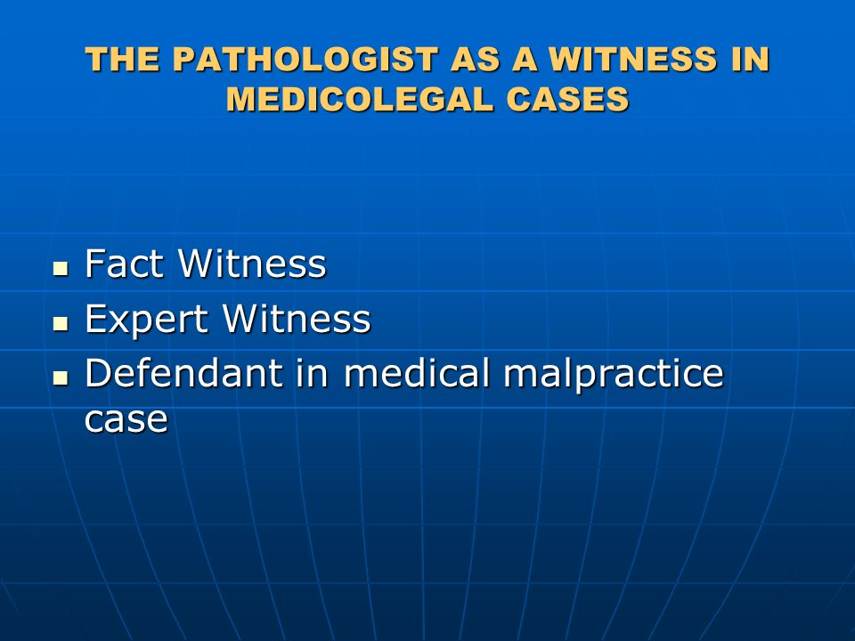 THE PATHOLOGIST AS A WITNESS IN MEDICOLEGAL CASES Fact Witness Fact Witness Expert Witness Expert Witness Defendant in medical malpractice case Defendant in medical malpractice case